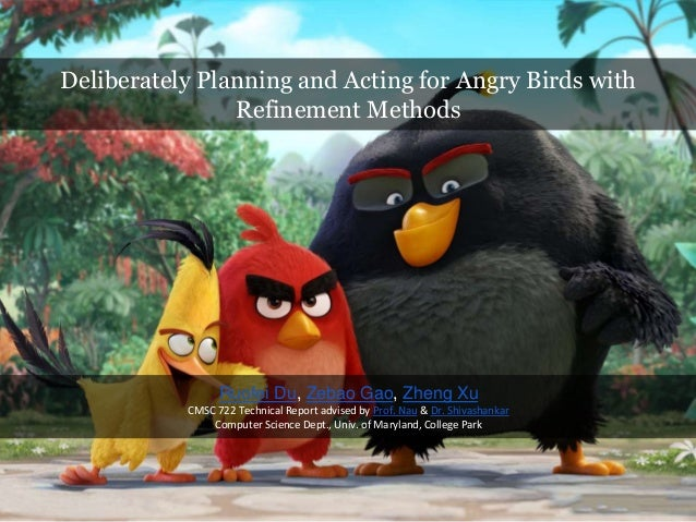 Deliberately Planning and Acting for Angry Birds with Refinement Methods Ruofei Du, Zebao Gao, Zheng Xu CMSC 722 Technical...