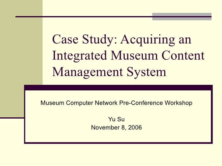 Case Study: Acquiring an Integrated Museum Content Management System Museum Computer Network Pre-Conference Workshop Yu Su...