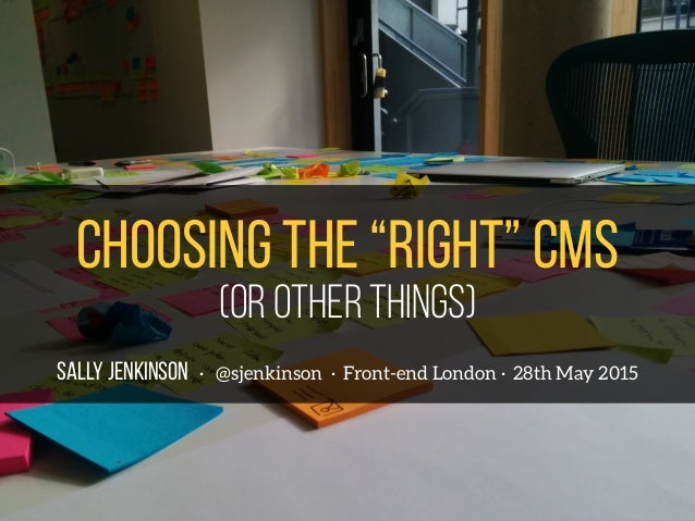 "SALLY JENKINSON · @sjenkinson · Front-end London · 28th May 2015 Choosing the ""right"" cms (or other things)"