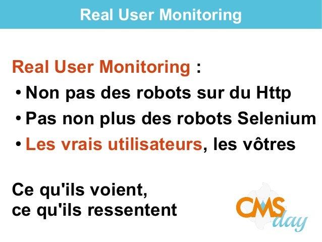 Real User Monitoring Real User Monitoring : ● Non pas des robots sur du Http ● Pas non plus des robots Selenium ● Les vrai...