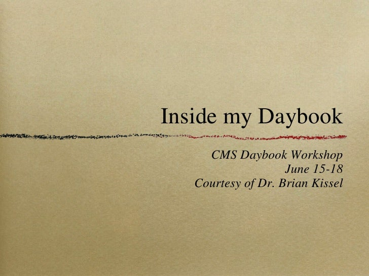 Inside my Daybook <ul><li>CMS Daybook Workshop </li></ul><ul><li>June 15-18 </li></ul><ul><li>Courtesy of Dr. Brian Kissel...