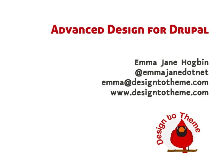 Advanced Design for Drupal                 Emma Jane Hogbin                @emmajanedotnet         emma@designtotheme.com ...
