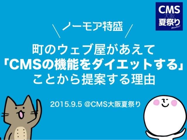 ノーモア特盛 町のウェブ屋があえて 「CMSの機能をダイエットする」 ことから提案する理由 2015.9.5 @CMS大阪夏祭り