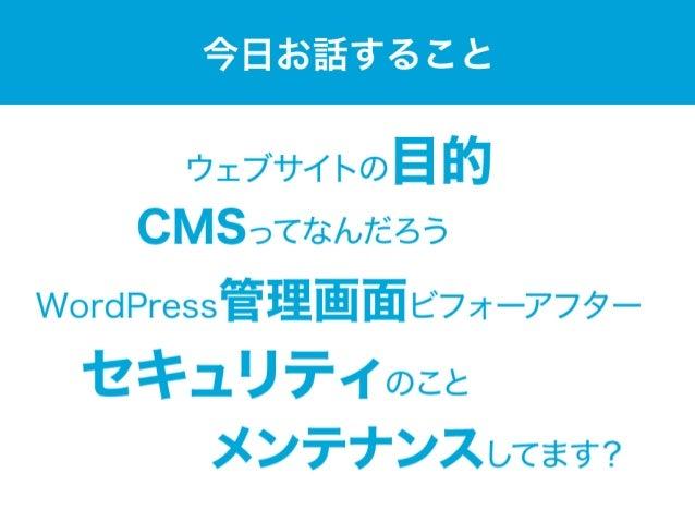 今日お話すること ウェブサイトの目的 セキュリティのこと WordPress管理画面ビフォーアフター メンテナンスしてます? CMSってなんだろう
