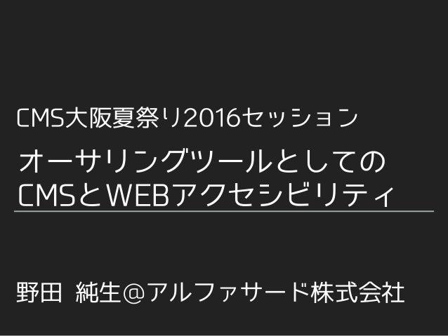 CMS⼤阪夏祭り2016セッション 野⽥ 純⽣@アルファサード株式会社 オーサリングツールとしての CMSとWEBアクセシビリティ