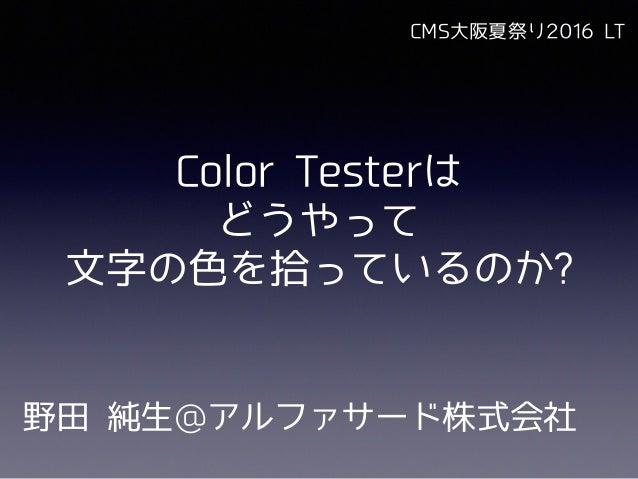 Color Testerは どうやって ⽂字の⾊を拾っているのか? 野⽥ 純⽣@アルファサード株式会社 CMS⼤阪夏祭り2016 LT