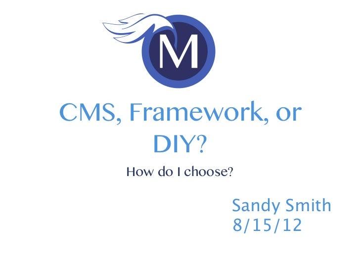 CMS, Framework, or       DIY?     How do I choose?                    Sandy Smith                    8/15/12