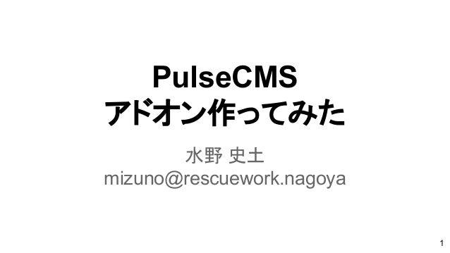 PulseCMS アドオン作ってみた 水野 史土 mizuno@rescuework.nagoya 1
