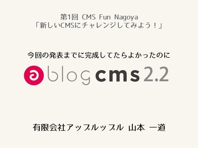 有限会社アップルップル 山本 一道 今回の発表までに完成してたらよかったのに 2.2 第1回 CMS Fun Nagoya 「新しいCMSにチャレンジしてみよう!」