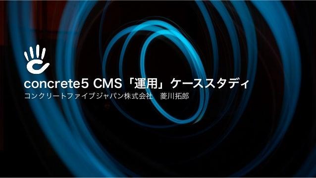 concrete5 CMS「運用」ケーススタディ コンクリートファイブジャパン株式会社菱川拓郎