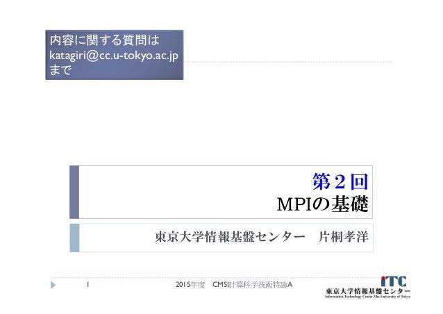 第2回 MPIの基礎 東京大学情報基盤センター 片桐孝洋 2015年度 CMSI計算科学技術特論A1 内容に関する質問は katagiri@cc.u-tokyo.ac.jp まで