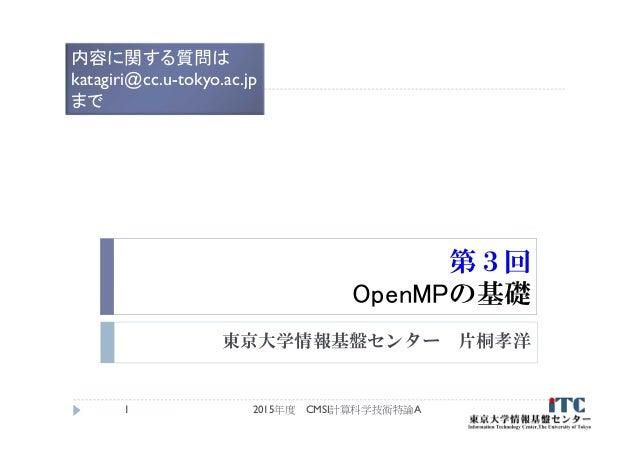 第3回 OpenMPの基礎 東京大学情報基盤センター 片桐孝洋 2015年度 CMSI計算科学技術特論A1 内容に関する質問は katagiri@cc.u-tokyo.ac.jp まで