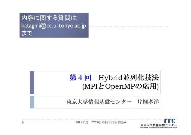 第4回 Hybrid並列化技法 (MPIとOpenMPの応用) 東京大学情報基盤センター 片桐孝洋 2015年度 CMSI計算科学技術特論A1 内容に関する質問は katagiri@cc.u-tokyo.ac.jp まで