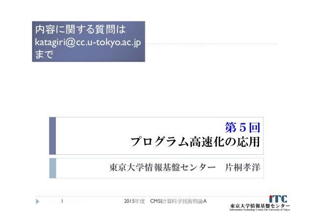 第5回 プログラム高速化の応用 東京大学情報基盤センター 片桐孝洋 2015年度 CMSI計算科学技術特論A1 内容に関する質問は katagiri@cc.u-tokyo.ac.jp まで