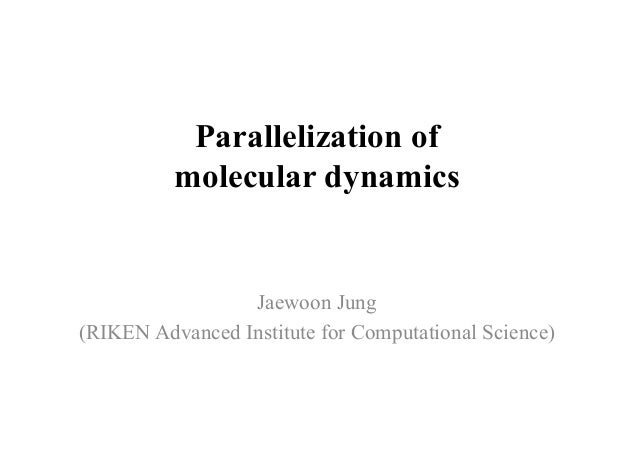 Parallelization of molecular dynamics Jaewoon Jung (RIKEN Advanced Institute for Computational Science)