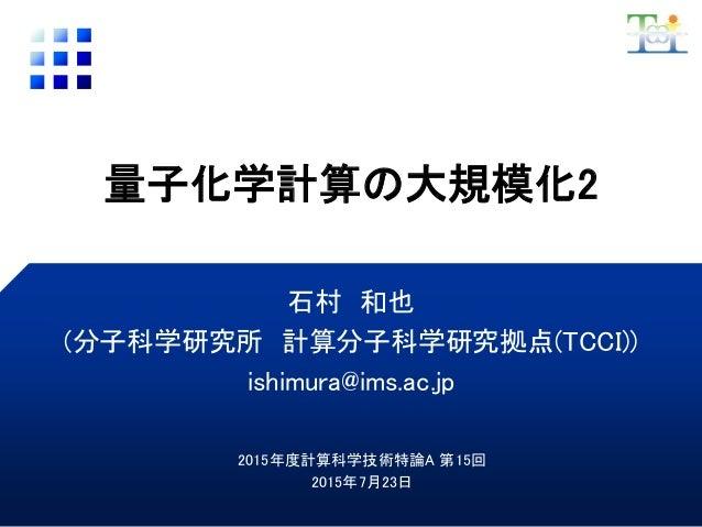 量子化学計算の大規模化2 石村 和也 (分子科学研究所 計算分子科学研究拠点(TCCI)) ishimura@ims.ac.jp 2015年度計算科学技術特論A 第15回 2015年7月23日
