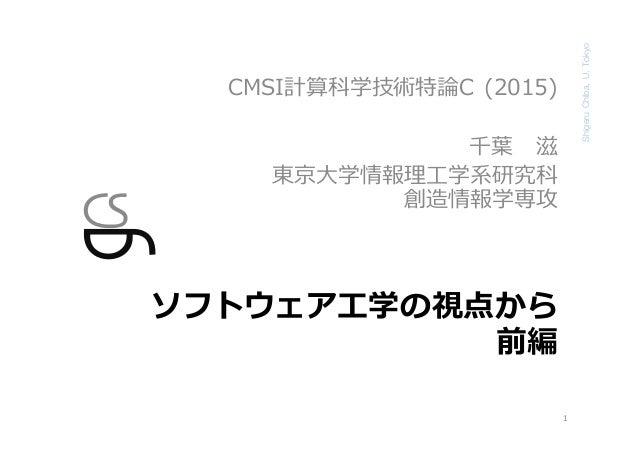ShigeruChiba,U.Tokyo ソフトウェア⼯学の視点から 前編 CMSI計算科学技術特論C (2015) 千葉 滋 東京⼤学情報理⼯学系研究科 創造情報学専攻 1