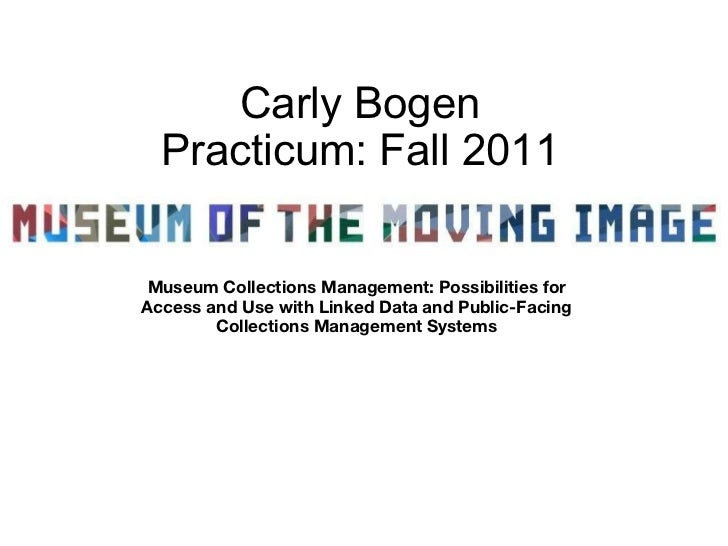 Carly Bogen Practicum: Fall 2011 Museum Collections Management: Possibilities for Access and Use with Linked Data and Publ...