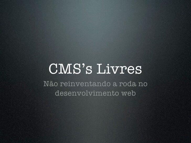 CMS's Livres Não reinventando a roda no   desenvolvimento web