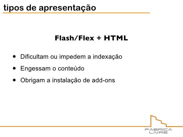 tipos de apresentação                    Flash/Flex + HTML    •   Dificultam ou impedem a indexação    •   Engessam o cont...
