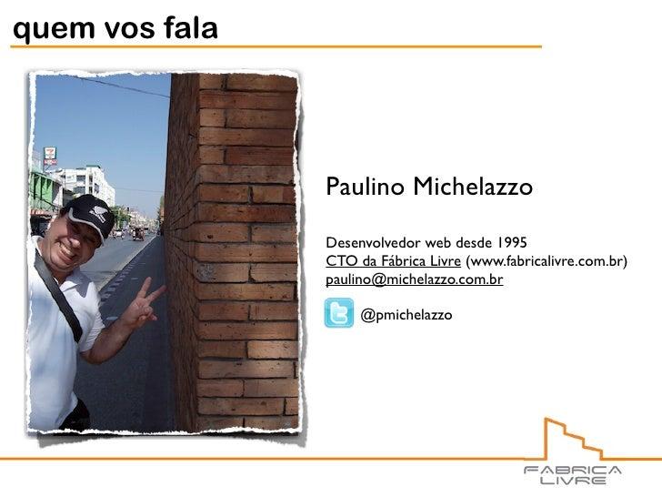 quem vos fala                     Paulino Michelazzo                 Desenvolvedor web desde 1995                 CTO da F...