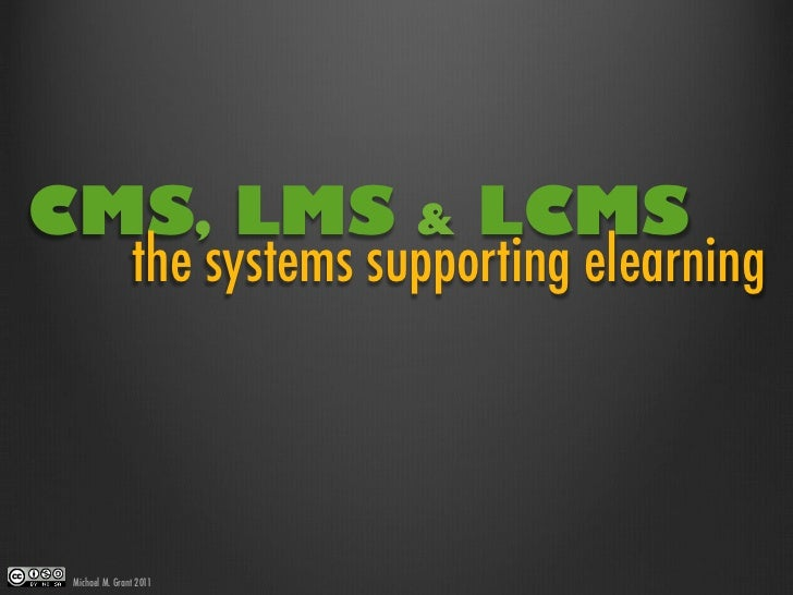 CMS, LMS                     &   LCMS               the systems supporting elearningMichael M. Grant 2011