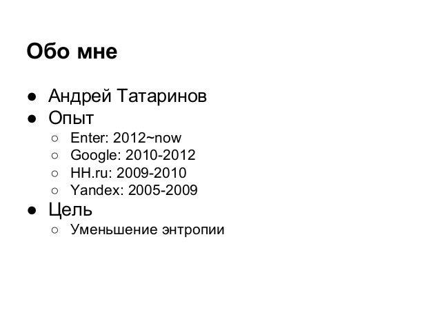 ● Андрей Татаринов ● Опыт ○ Enter: 2012~now ○ Google: 2010-2012 ○ HH.ru: 2009-2010 ○ Yandex: 2005-2009 ● Цель ○ Уменьшение...