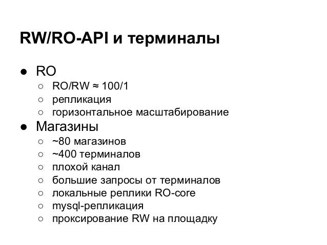 RW/RO-API и терминалы ● RO ○ RO/RW ≈ 100/1 ○ репликация ○ горизонтальное масштабирование ● Магазины ○ ~80 магазинов ○ ~400...