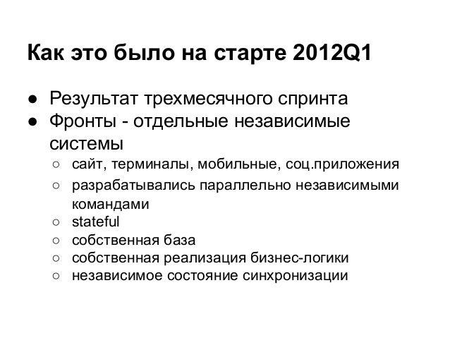 Как это было на старте 2012Q1 ● Результат трехмесячного спринта ● Фронты - отдельные независимые системы ○ сайт, терминалы...