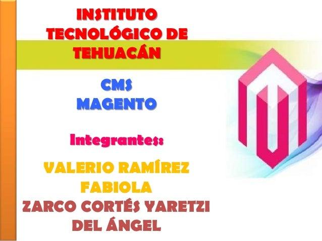 INSTITUTO  TECNOLÓGICO DE     TEHUACÁN       CMS     MAGENTO    Integrantes:  VALERIO RAMÍREZ      FABIOLAZARCO CORTÉS YAR...