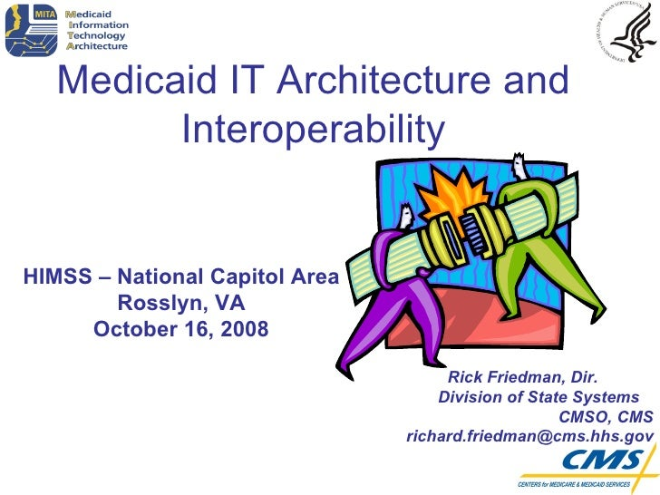 HIMSS – National Capitol Area Rosslyn, VA October 16, 2008 Medicaid IT Architecture and Interoperability Rick Friedman, Di...