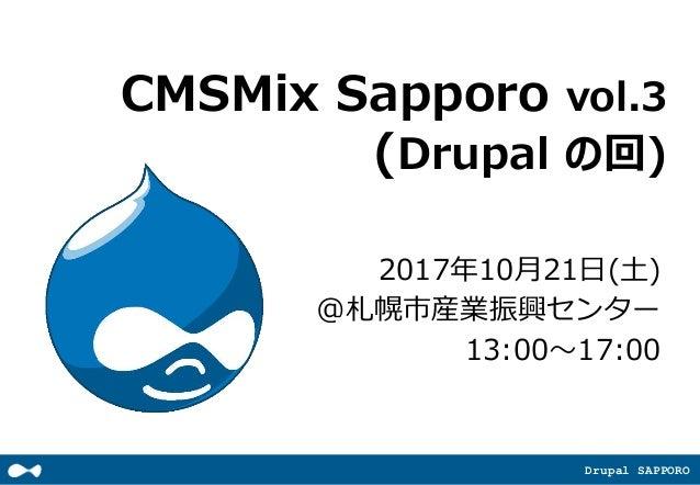 Drupal SAPPORO CMSMix Sapporo vol.3 (Drupal の回) 2017年10月21日(土) @札幌市産業振興センター 13:00~17:00