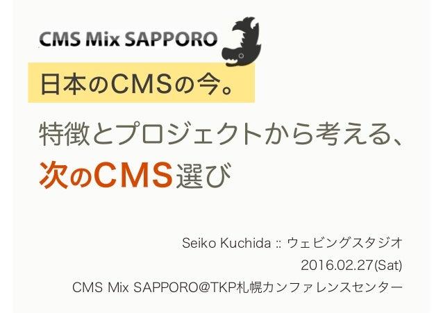 日本のCMSの今。 特徴とプロジェクトから考える、 次のCMS選び Seiko Kuchida :: ウェビングスタジオ 2016.02.27(Sat) CMS Mix SAPPORO@TKP札幌カンファレンスセンター
