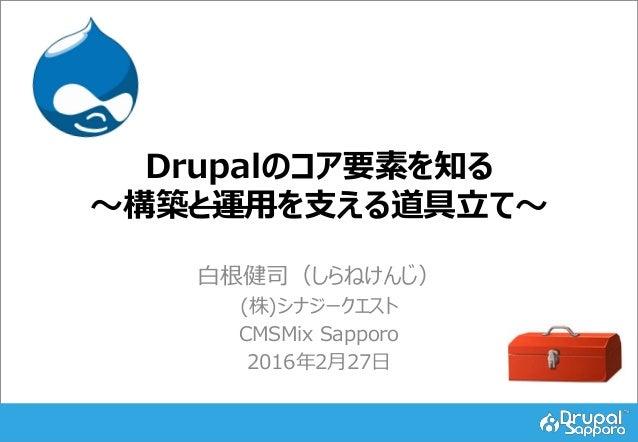 Drupalのコア要素を知る ~構築と運用を支える道具立て~ 白根健司(しらねけんじ) (株)シナジークエスト CMSMix Sapporo 2016年2月27日