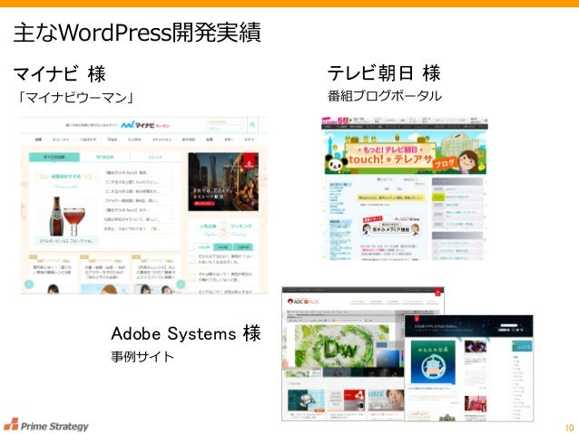 主なWordPress開発実績 10 テレビ朝日 様 番組ブログポータル マイナビ 様 「マイナビウーマン」 Adobe Systems 様 事例サイト