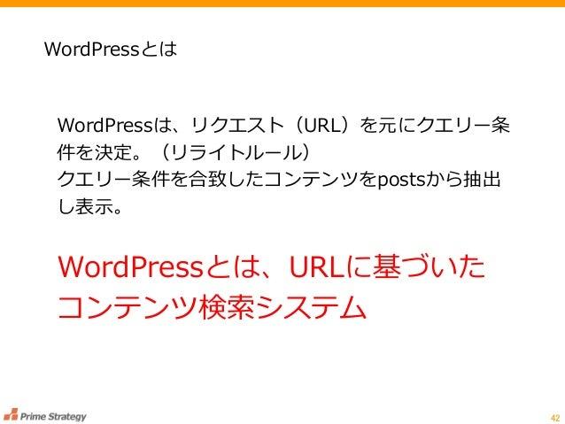 42 WordPressとは WordPressは、リクエスト(URL)を元にクエリー条 件を決定。(リライトルール) クエリー条件を合致したコンテンツをpostsから抽出 し表示。 WordPressとは、URLに基づいた コンテンツ検索シス...