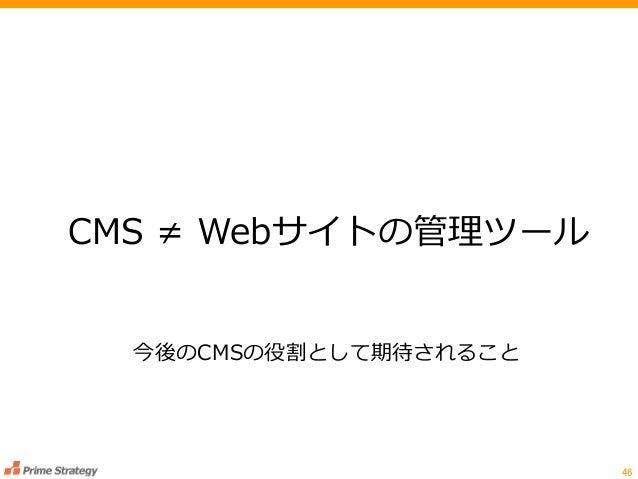46 CMS ≠ Webサイトの管理ツール 今後のCMSの役割として期待されること