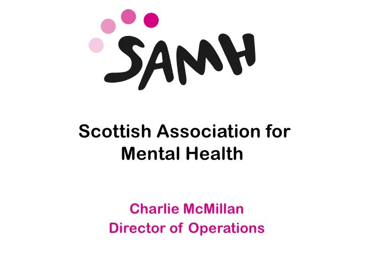 Scottish Association for           Mental Health              Charlie McMillan           Director of Operationswww.samh.or...