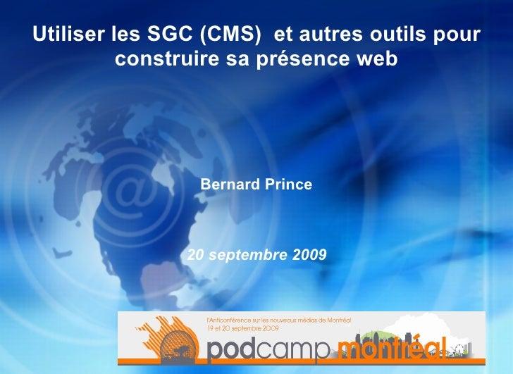 Utiliser les SGC (CMS)  et autres outils pour construire sa présence web <ul>Bernard Prince 20 septembre 2009 </ul>