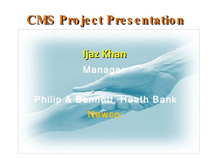CMS Project Presentation <ul><li>Ijaz Khan  </li></ul><ul><li>Manager  </li></ul><ul><li>Philip & Bennett, Heath Bank </li...