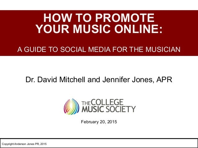 Dr. David Mitchell and Jennifer Jones, APR HOW TO PROMOTE YOUR MUSIC ONLINE: A GUIDE TO SOCIAL MEDIA FOR THE MUSICIAN Febr...