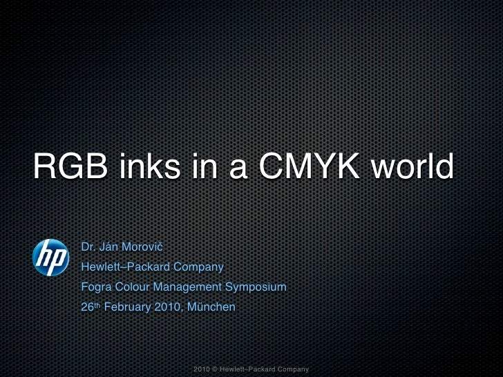 RGB inks in a CMYK world    Dr. Ján Morovič   Hewlett–Packard Company   Fogra Colour Management Symposium   26th February ...