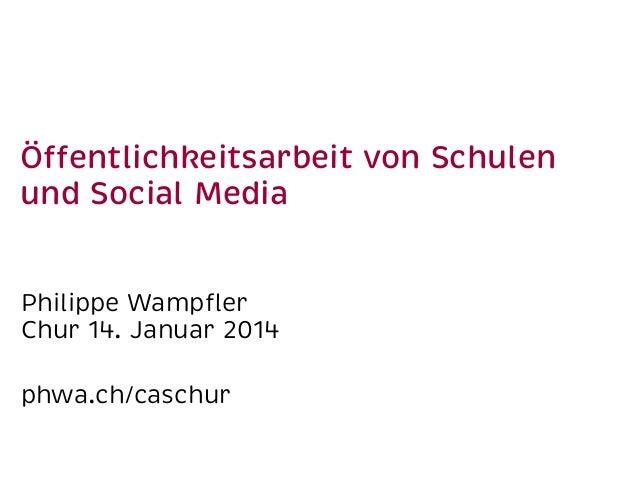 Öffentlichkeitsarbeit von Schulen und Social Media Philippe Wampfler Chur 14. Januar 2014 phwa.ch/caschur