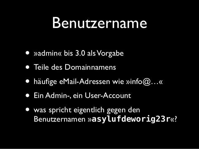 Benutzername • »admin« bis 3.0 alsVorgabe • Teile des Domainnamens • häufige eMail-Adressen wie »info@…« • Ein Admin-, ein ...