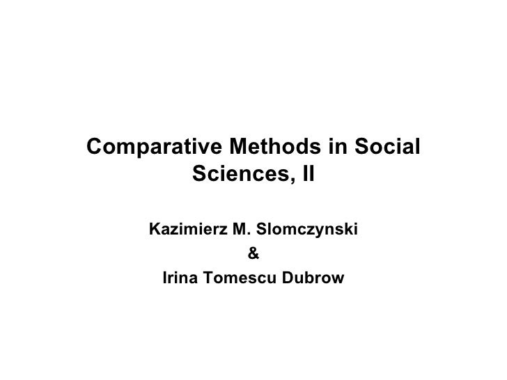 Comparative Methods in Social Sciences, II Kazimierz M. Slomczynski & Irina Tomescu Dubrow