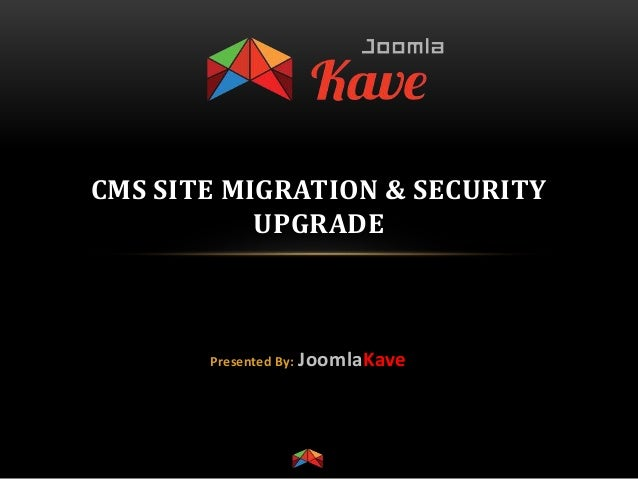 CMS SITE MIGRATION & SECURITY UPGRADE Presented By: JoomlaKave