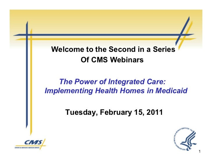 Welcome to the Second in a Series       Of CMS Webinars    The Power of Integrated Care:Implementing Health Homes in Medic...