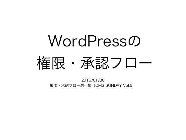 WordPressの 権限・承認フロー  2016/01/30 権限・承認フロー選手権(CMS SUNDAY Vol.6)