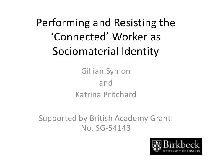 Performing and Resisting the 'Connected' Worker as Sociomaterial Identity<br />Gillian Symon<br />and<br />Katrina Pritcha...