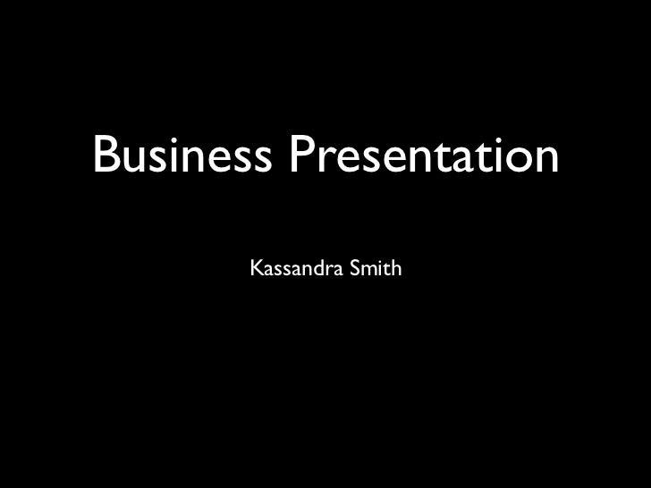 Business Presentation       Kassandra Smith